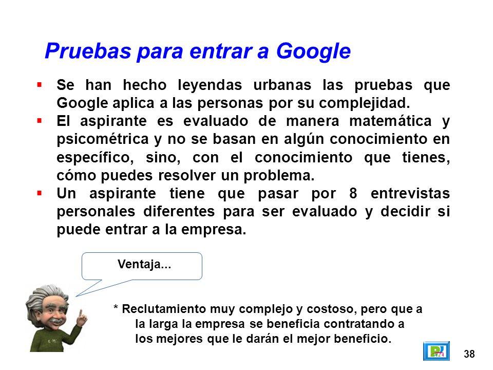 38 Pruebas para entrar a Google Ventaja... * Reclutamiento muy complejo y costoso, pero que a la larga la empresa se beneficia contratando a los mejor