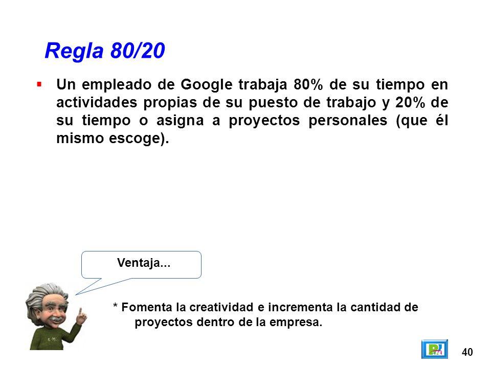 40 Regla 80/20 Ventaja... * Fomenta la creatividad e incrementa la cantidad de proyectos dentro de la empresa. Un empleado de Google trabaja 80% de su