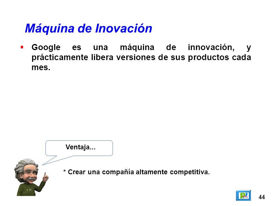 44 Máquina de Inovación Ventaja... * Crear una compañía altamente competitiva. Google es una máquina de innovación, y prácticamente libera versiones d
