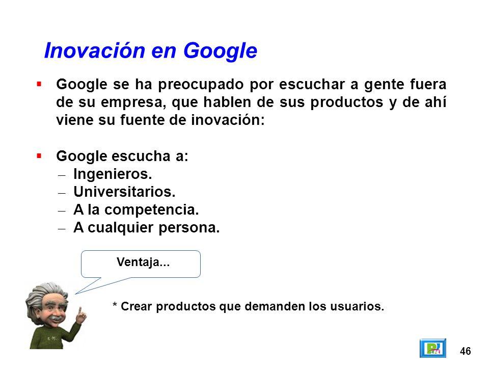 46 Inovación en Google Ventaja... * Crear productos que demanden los usuarios. Google se ha preocupado por escuchar a gente fuera de su empresa, que h