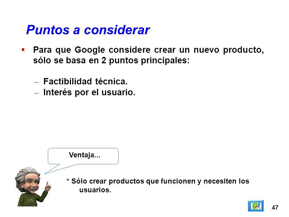 47 Puntos a considerar Ventaja... * Sólo crear productos que funcionen y necesiten los usuarios. Para que Google considere crear un nuevo producto, só
