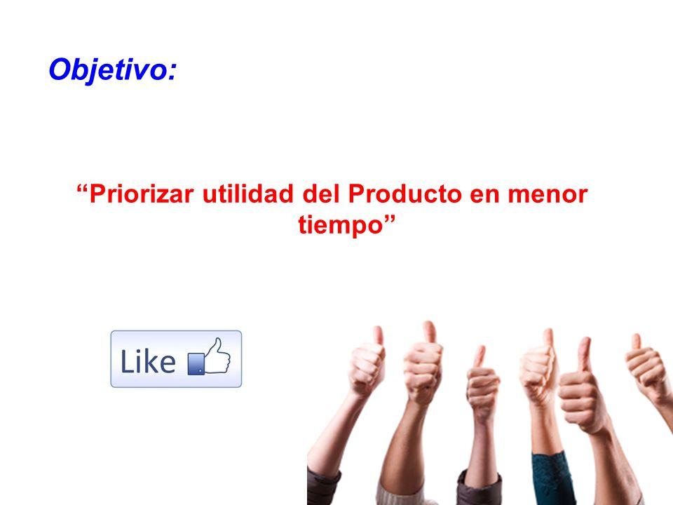 Priorizar utilidad del Producto en menor tiempo Objetivo: