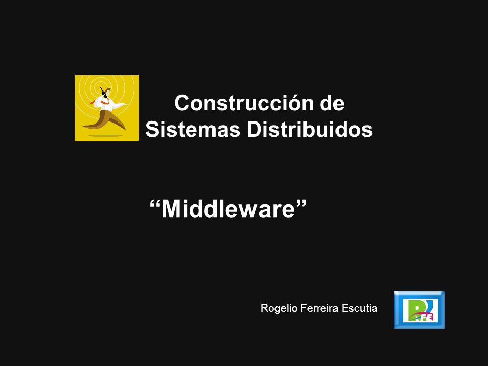 Middleware Construcción de Sistemas Distribuidos Rogelio Ferreira Escutia