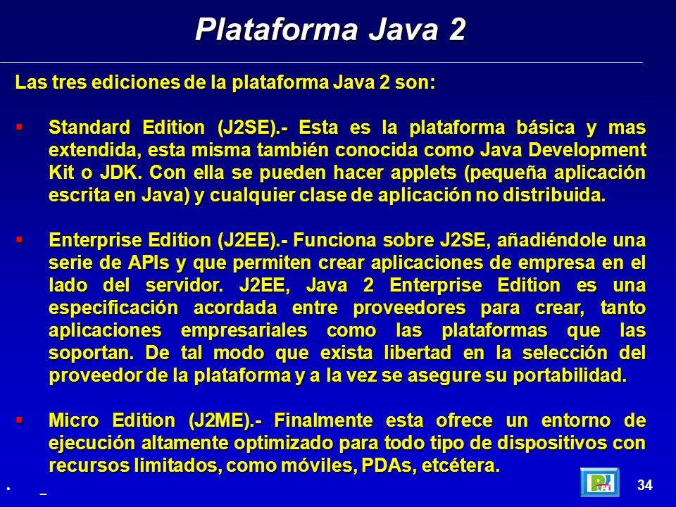 Las tres ediciones de la plataforma Java 2 son: Standard Edition (J2SE).- Esta es la plataforma básica y mas extendida, esta misma también conocida co