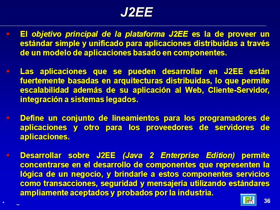 36 El objetivo principal de la plataforma J2EE es la de proveer un estándar simple y unificado para aplicaciones distribuidas a través de un modelo de