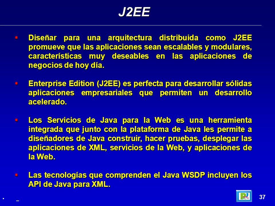 37 Diseñar para una arquitectura distribuida como J2EE promueve que las aplicaciones sean escalables y modulares, características muy deseables en las