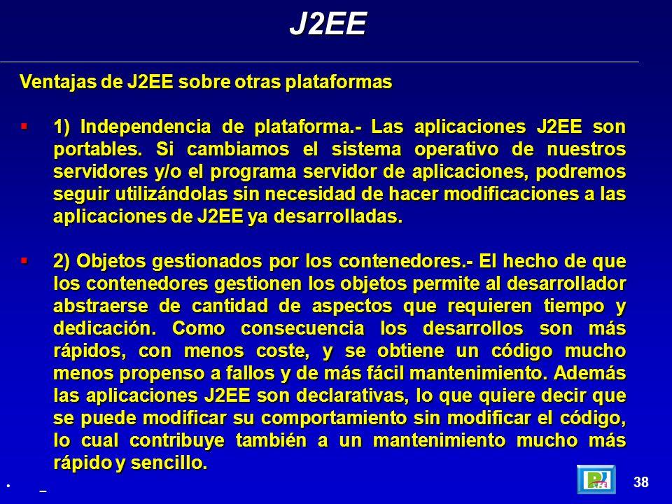 38 Ventajas de J2EE sobre otras plataformas 1) Independencia de plataforma.- Las aplicaciones J2EE son portables. Si cambiamos el sistema operativo de