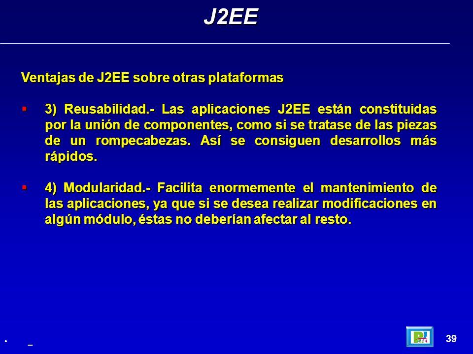 39 Ventajas de J2EE sobre otras plataformas 3) Reusabilidad.- Las aplicaciones J2EE están constituidas por la unión de componentes, como si se tratase