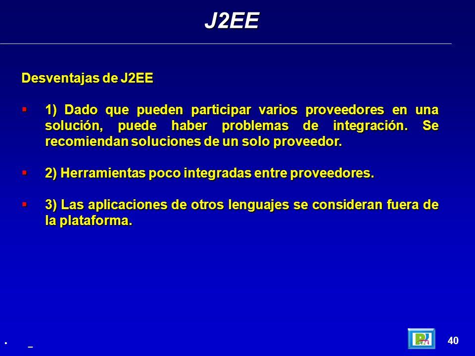 40 Desventajas de J2EE 1) Dado que pueden participar varios proveedores en una solución, puede haber problemas de integración. Se recomiendan solucion