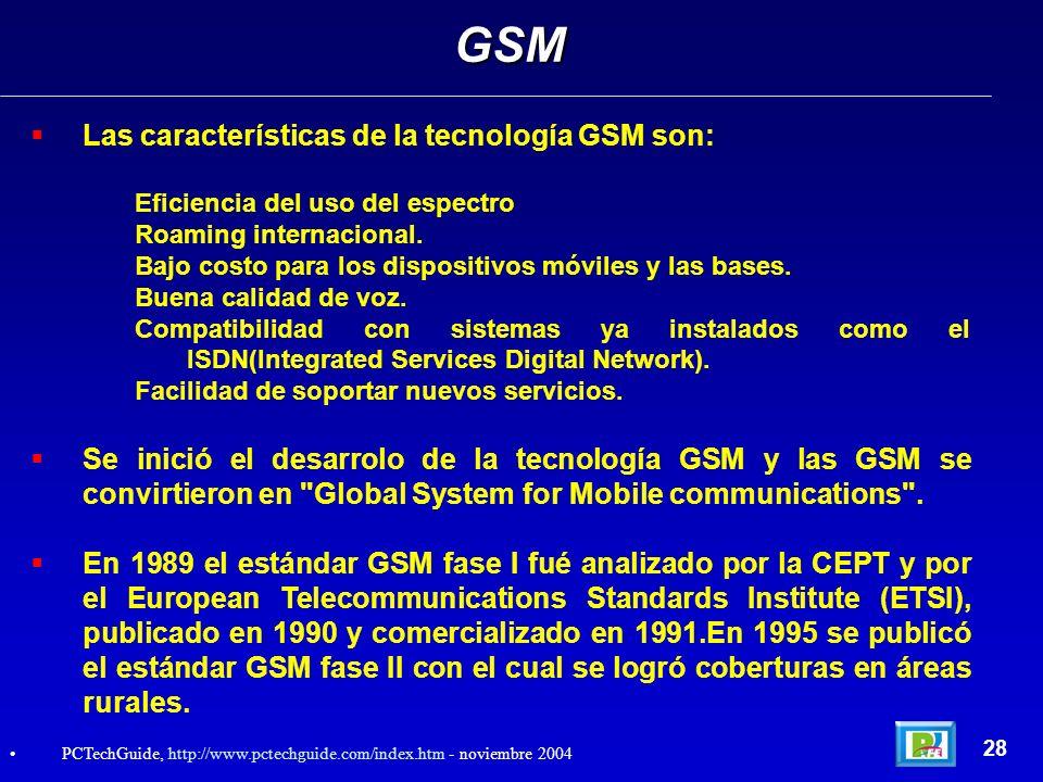 Las características de la tecnología GSM son: Eficiencia del uso del espectro Roaming internacional. Bajo costo para los dispositivos móviles y las ba