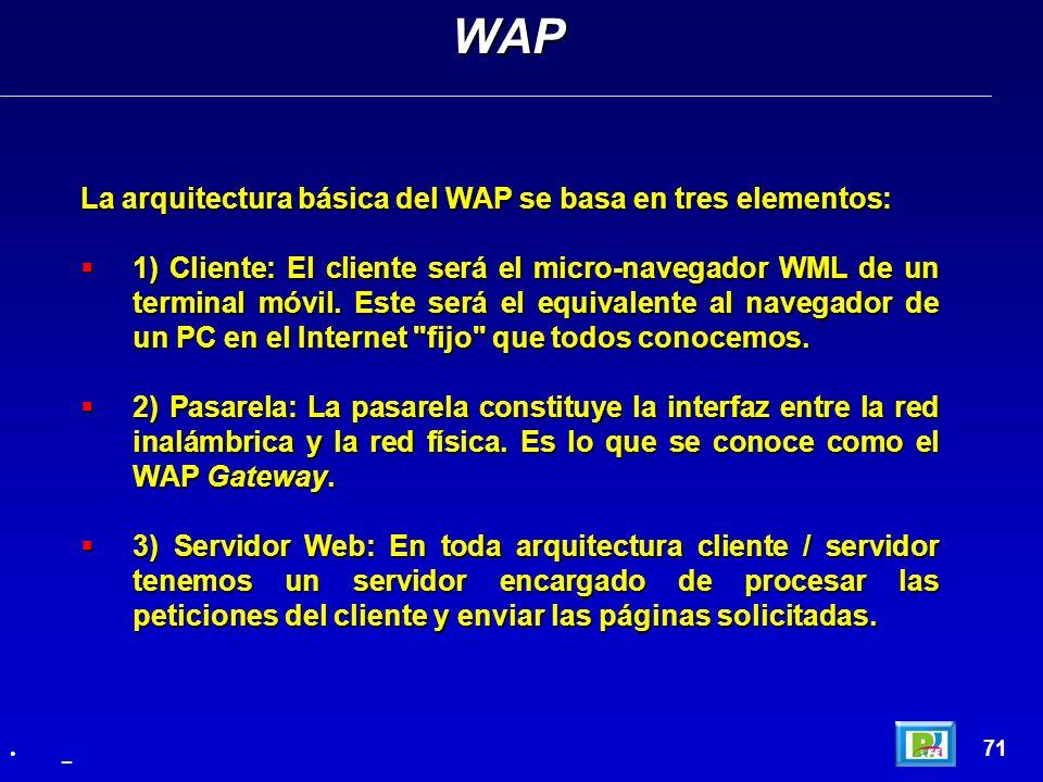 La arquitectura básica del WAP se basa en tres elementos: 1) Cliente: El cliente será el micro-navegador WML de un terminal móvil. Este será el equiva