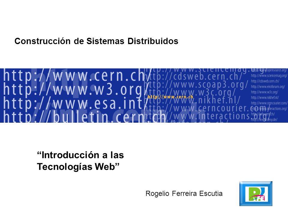 Construcción de Sistemas Distribuidos Introducción a las Tecnologías Web Rogelio Ferreira Escutia