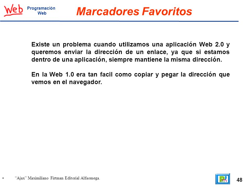 48 Ajax Maximiliano Firtman Editorial Alfaomega. Programación Web Marcadores Favoritos Existe un problema cuando utilizamos una aplicación Web 2.0 y q