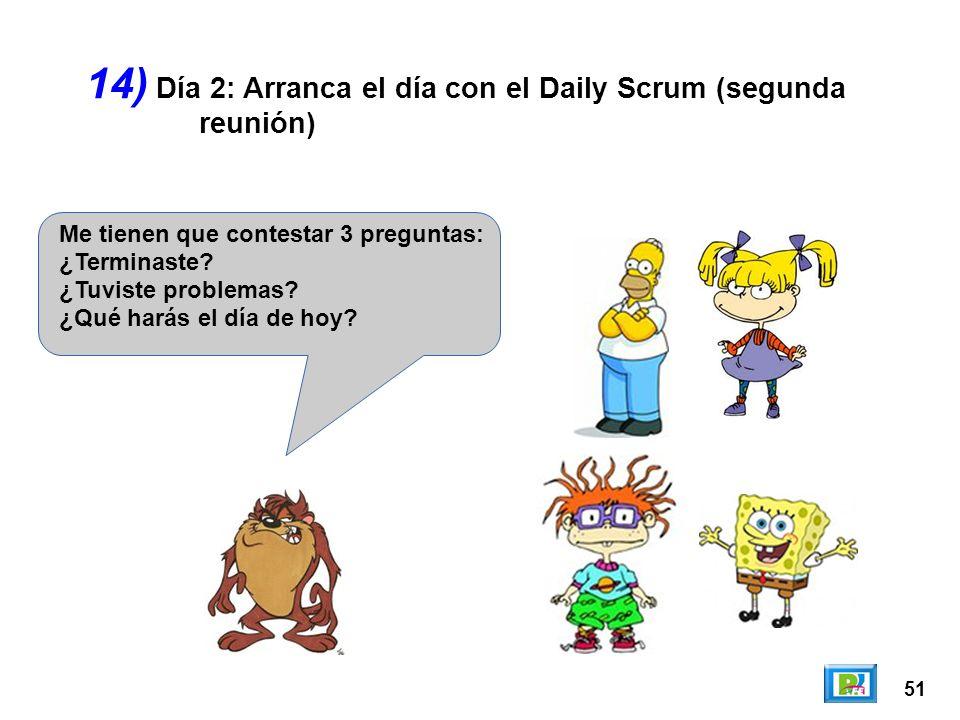 51 14) Me tienen que contestar 3 preguntas: ¿Terminaste? ¿Tuviste problemas? ¿Qué harás el día de hoy? Día 2: Arranca el día con el Daily Scrum (segun