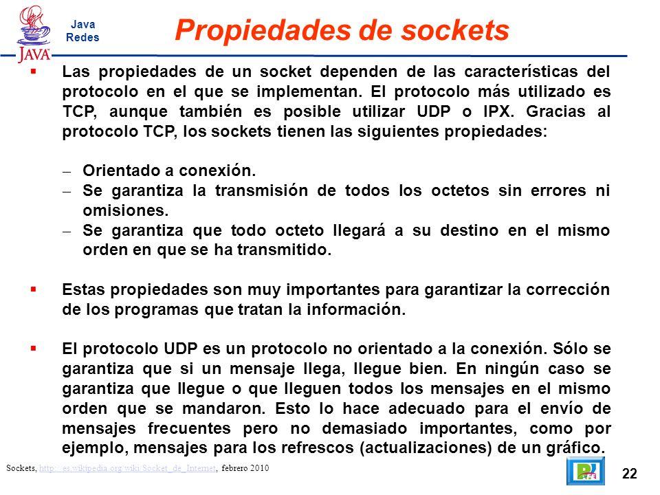 22 Propiedades de sockets Sockets, http://es.wikipedia.org/wiki/Socket_de_Internet, febrero 2010http://es.wikipedia.org/wiki/Socket_de_Internet Las propiedades de un socket dependen de las características del protocolo en el que se implementan.