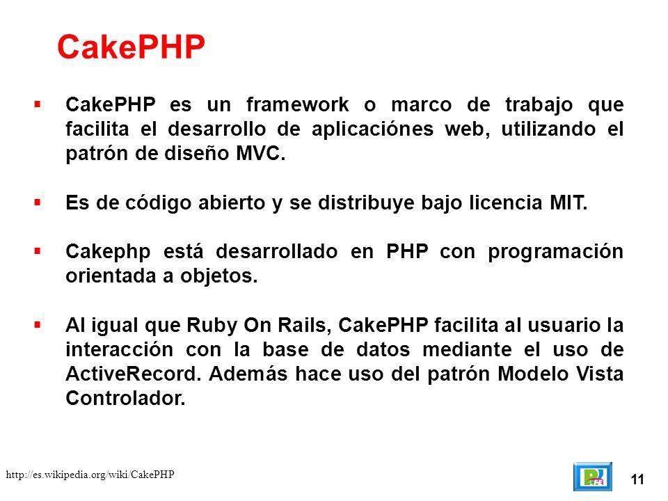 11 http://es.wikipedia.org/wiki/CakePHP CakePHP CakePHP es un framework o marco de trabajo que facilita el desarrollo de aplicaciónes web, utilizando el patrón de diseño MVC.