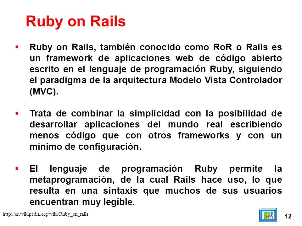 12 http://es.wikipedia.org/wiki/Ruby_on_rails Ruby on Rails Ruby on Rails, también conocido como RoR o Rails es un framework de aplicaciones web de código abierto escrito en el lenguaje de programación Ruby, siguiendo el paradigma de la arquitectura Modelo Vista Controlador (MVC).