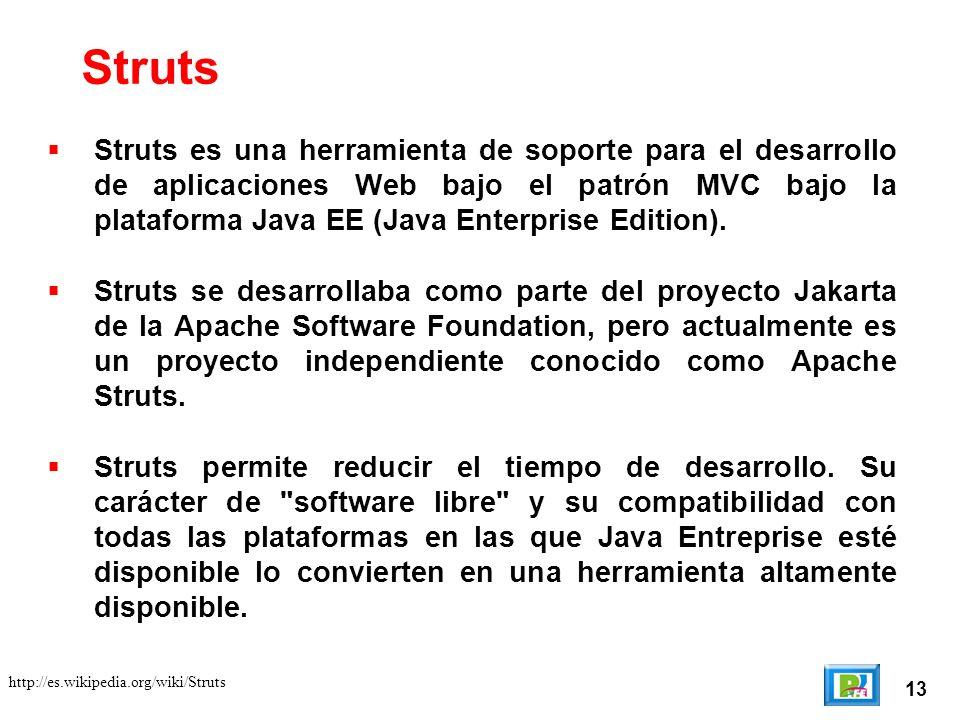 13 http://es.wikipedia.org/wiki/Struts Struts Struts es una herramienta de soporte para el desarrollo de aplicaciones Web bajo el patrón MVC bajo la plataforma Java EE (Java Enterprise Edition).