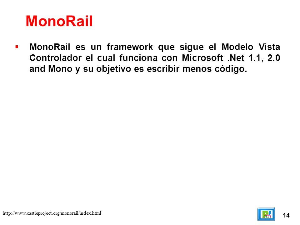 14 http://www.castleproject.org/monorail/index.html MonoRail es un framework que sigue el Modelo Vista Controlador el cual funciona con Microsoft.Net 1.1, 2.0 and Mono y su objetivo es escribir menos código.