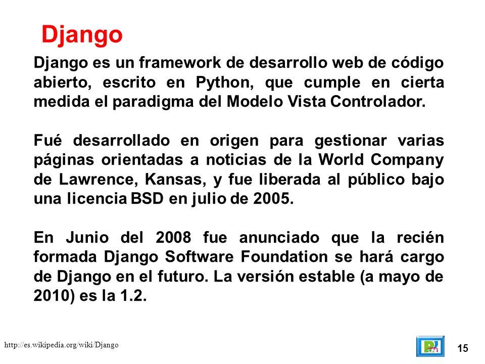 15 http://es.wikipedia.org/wiki/Django Django es un framework de desarrollo web de código abierto, escrito en Python, que cumple en cierta medida el paradigma del Modelo Vista Controlador.