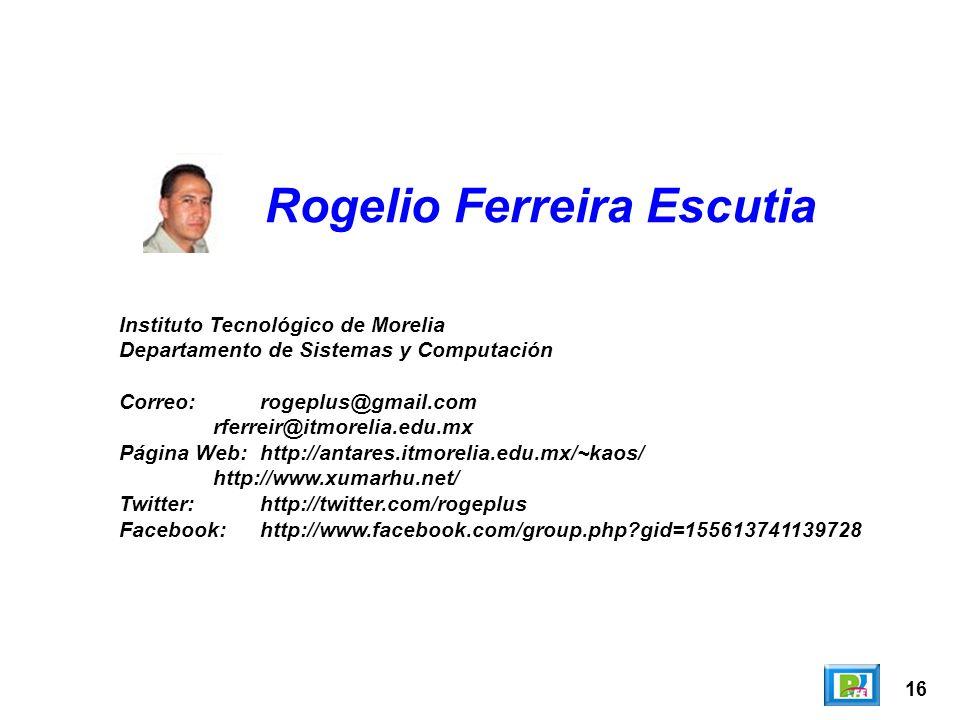16 Rogelio Ferreira Escutia Instituto Tecnológico de Morelia Departamento de Sistemas y Computación Correo:rogeplus@gmail.com rferreir@itmorelia.edu.mx Página Web:http://antares.itmorelia.edu.mx/~kaos/ http://www.xumarhu.net/ Twitter:http://twitter.com/rogeplus Facebook:http://www.facebook.com/group.php gid=155613741139728