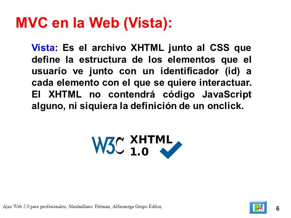 7 Ajax Web 2.0 para profesionales, Maximiliano Firtman, Alfaomega Grupo Editor, Controlador: Es un archivo JavaScript que controla la Vista mencionada antes, por lo general con el mismo nombre que el archivo XHTML, que al cargarse inicializará todo el comportamiento inicial de la aplicación y se encargará de administrar la interacción entre la vista y el modelo.