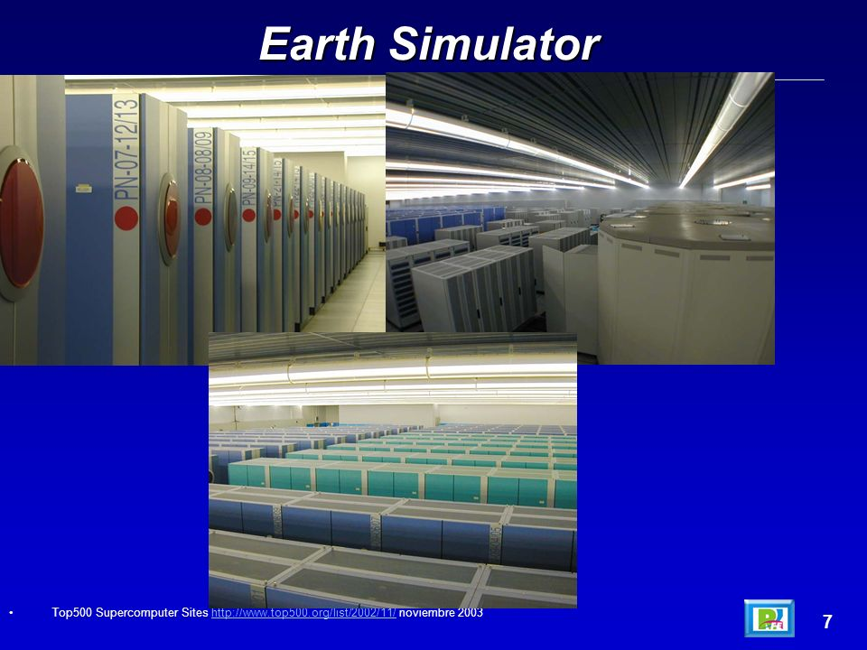 Earth Simulator 7 Top500 Supercomputer Sites http://www.top500.org/list/2002/11/ noviembre 2003http://www.top500.org/list/2002/11/