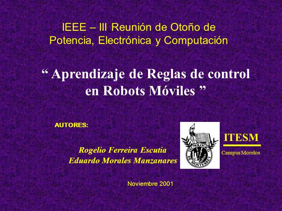 ITESM Campus Morelos IEEE – III Reunión de Otoño de Potencia, Electrónica y Computación Aprendizaje de Reglas de control en Robots Móviles AUTORES: Ro