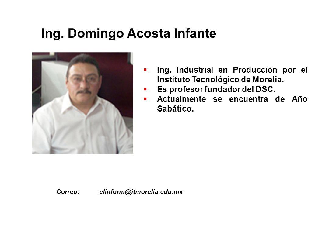 Ing. Domingo Acosta Infante Ing. Industrial en Producción por el Instituto Tecnológico de Morelia. Es profesor fundador del DSC. Actualmente se encuen
