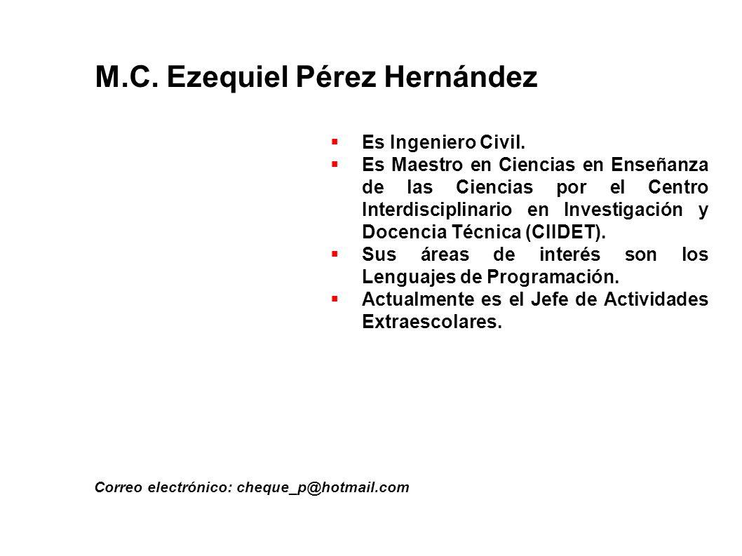 M.C. Ezequiel Pérez Hernández Correo electrónico: cheque_p@hotmail.com Es Ingeniero Civil. Es Maestro en Ciencias en Enseñanza de las Ciencias por el