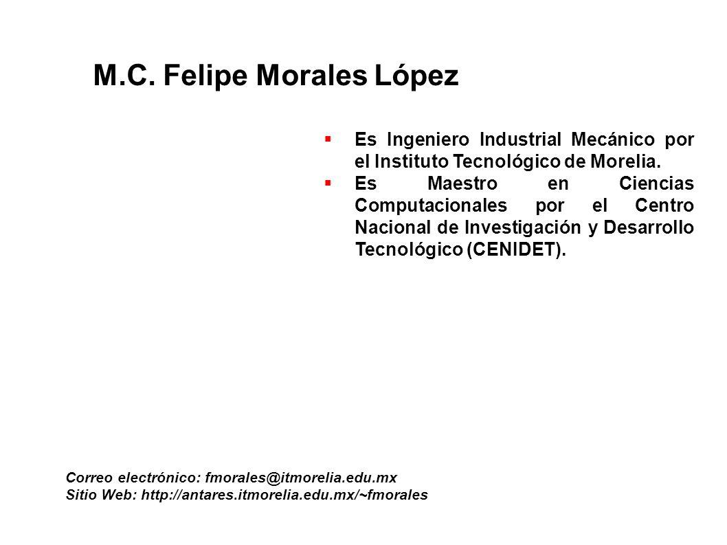 M.C. Felipe Morales López Correo electrónico: fmorales@itmorelia.edu.mx Sitio Web: http://antares.itmorelia.edu.mx/~fmorales Es Ingeniero Industrial M