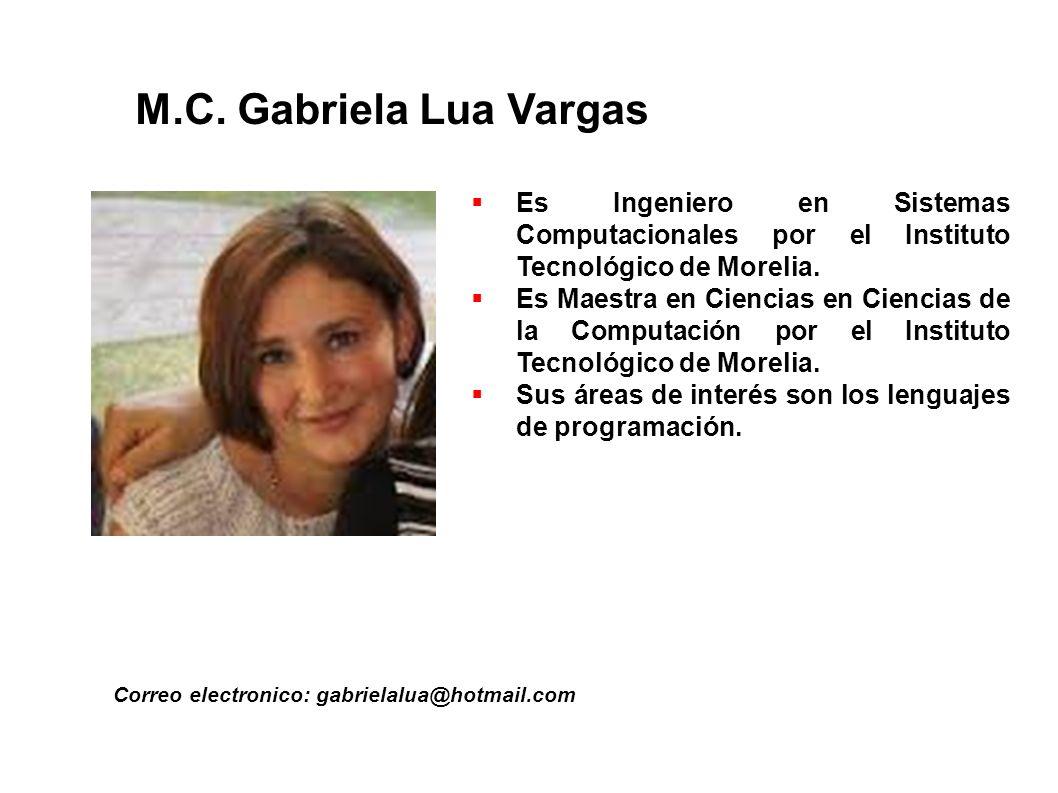 M.C. Gabriela Lua Vargas Correo electronico: gabrielalua@hotmail.com Es Ingeniero en Sistemas Computacionales por el Instituto Tecnológico de Morelia.