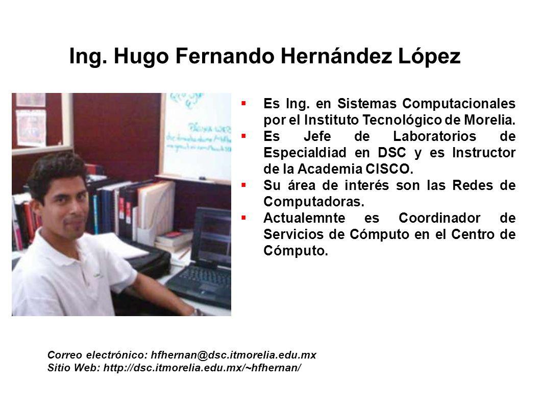 Ing. Hugo Fernando Hernández López Correo electrónico: hfhernan@dsc.itmorelia.edu.mx Sitio Web: http://dsc.itmorelia.edu.mx/~hfhernan/ Es Ing. en Sist