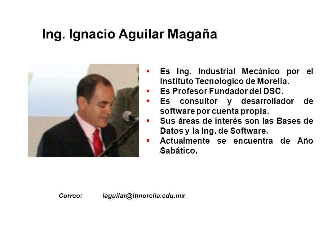 Ing. Ignacio Aguilar Magaña Es Ing. Industrial Mecánico por el Instituto Tecnologico de Morelia. Es Profesor Fundador del DSC. Es consultor y desarrol