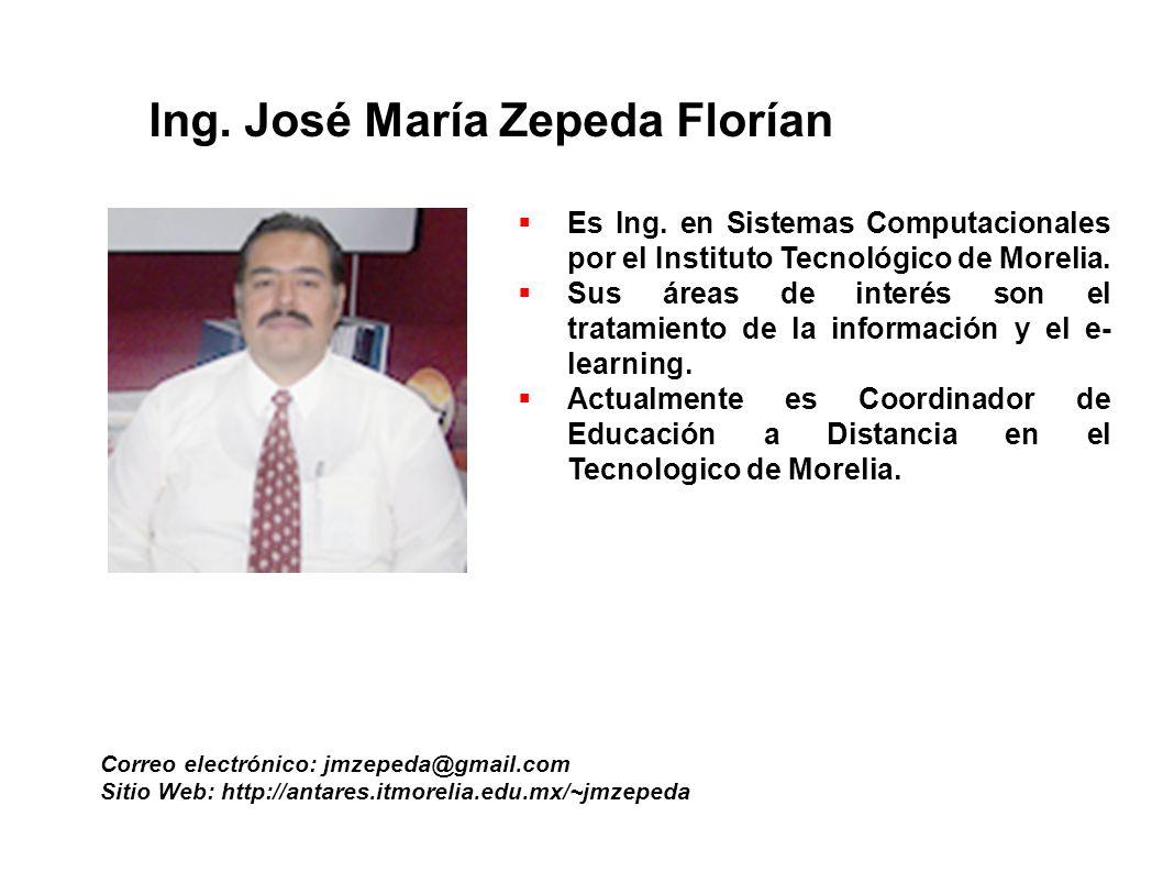Ing. José María Zepeda Florían Correo electrónico: jmzepeda@gmail.com Sitio Web: http://antares.itmorelia.edu.mx/~jmzepeda Es Ing. en Sistemas Computa