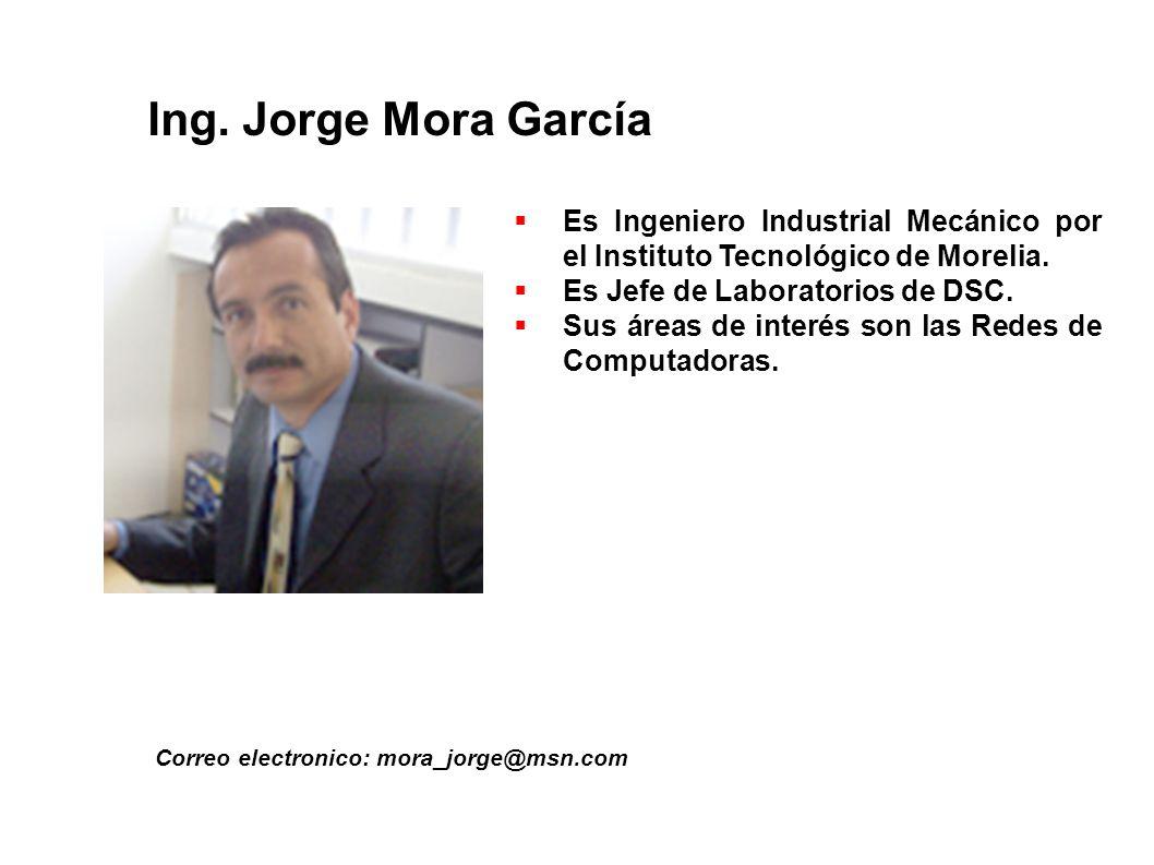 Ing. Jorge Mora García Correo electronico: mora_jorge@msn.com Es Ingeniero Industrial Mecánico por el Instituto Tecnológico de Morelia. Es Jefe de Lab