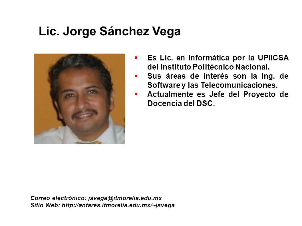 Lic. Jorge Sánchez Vega Correo electrónico: jsvega@itmorelia.edu.mx Sitio Web: http://antares.itmorelia.edu.mx/~jsvega Es Lic. en Informática por la U