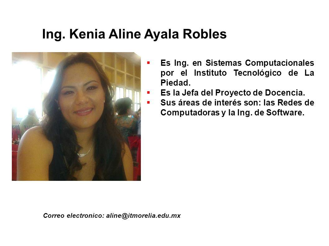 Ing. Kenia Aline Ayala Robles Correo electronico: aline@itmorelia.edu.mx Es Ing. en Sistemas Computacionales por el Instituto Tecnológico de La Piedad