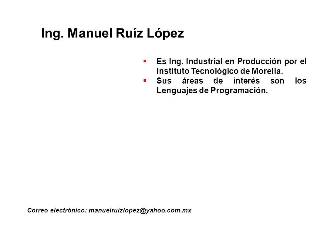 Ing. Manuel Ruíz López Correo electrónico: manuelruizlopez@yahoo.com.mx Es Ing. Industrial en Producción por el Instituto Tecnológico de Morelia. Sus