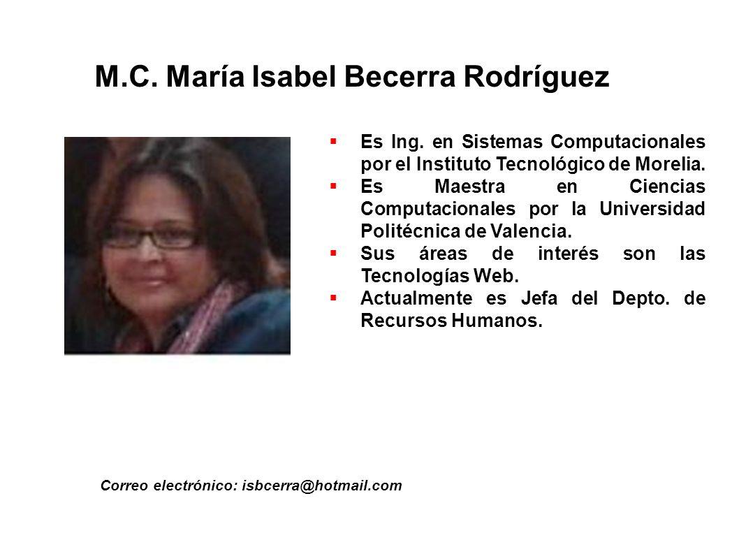 M.C. María Isabel Becerra Rodríguez Correo electrónico: isbcerra@hotmail.com Es Ing. en Sistemas Computacionales por el Instituto Tecnológico de Morel