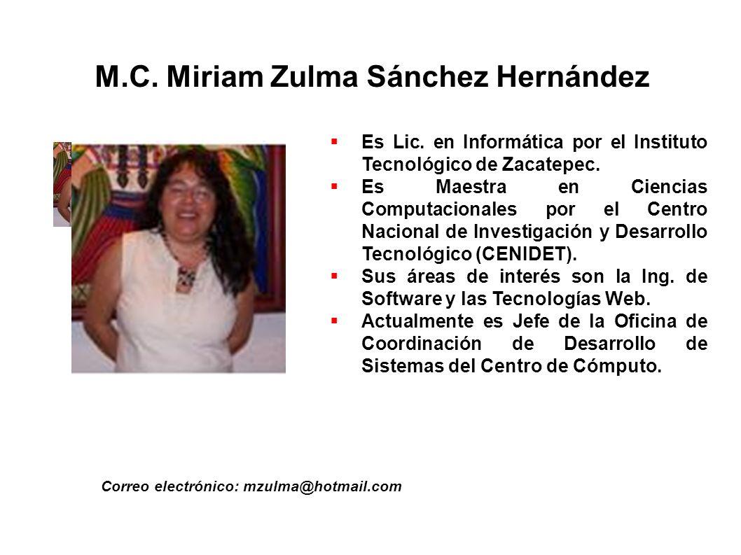 M.C. Miriam Zulma Sánchez Hernández Correo electrónico: mzulma@hotmail.com Es Lic. en Informática por el Instituto Tecnológico de Zacatepec. Es Maestr