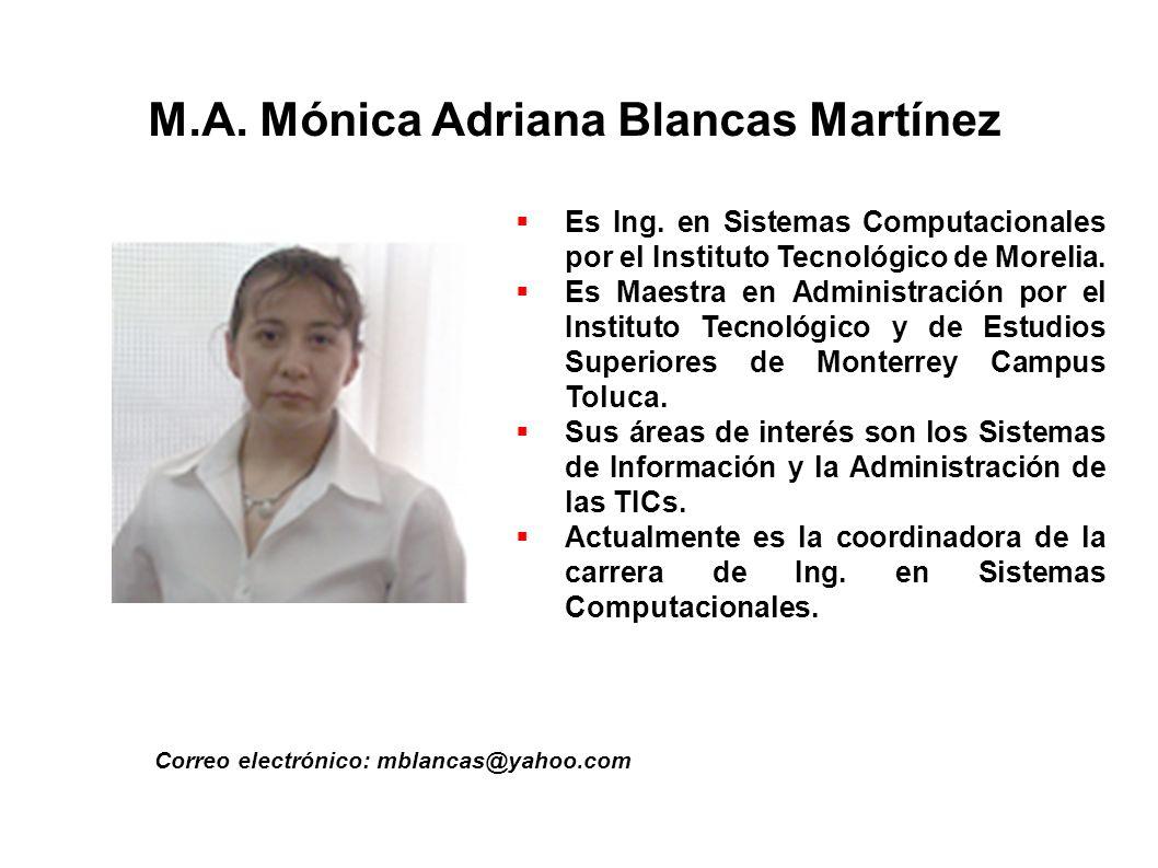 M.A. Mónica Adriana Blancas Martínez Correo electrónico: mblancas@yahoo.com Es Ing. en Sistemas Computacionales por el Instituto Tecnológico de Moreli