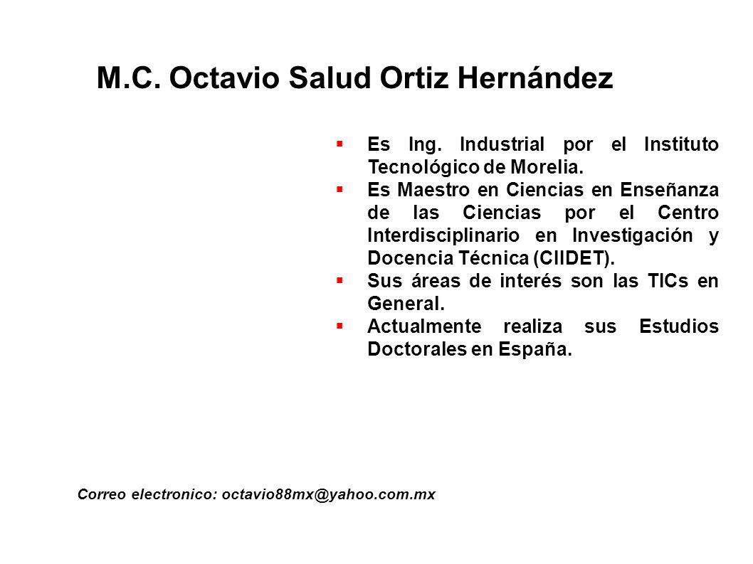 M.C. Octavio Salud Ortiz Hernández Correo electronico: octavio88mx@yahoo.com.mx Es Ing. Industrial por el Instituto Tecnológico de Morelia. Es Maestro