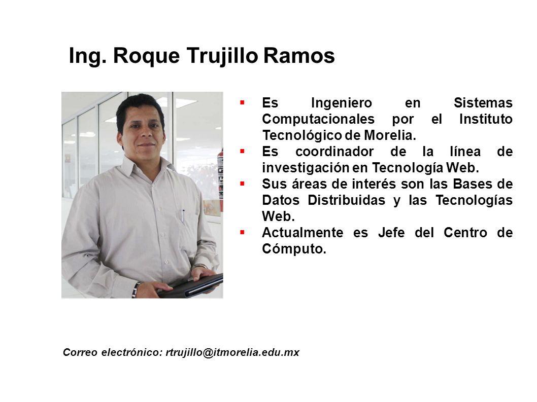 Ing. Roque Trujillo Ramos Correo electrónico: rtrujillo@itmorelia.edu.mx Es Ingeniero en Sistemas Computacionales por el Instituto Tecnológico de More