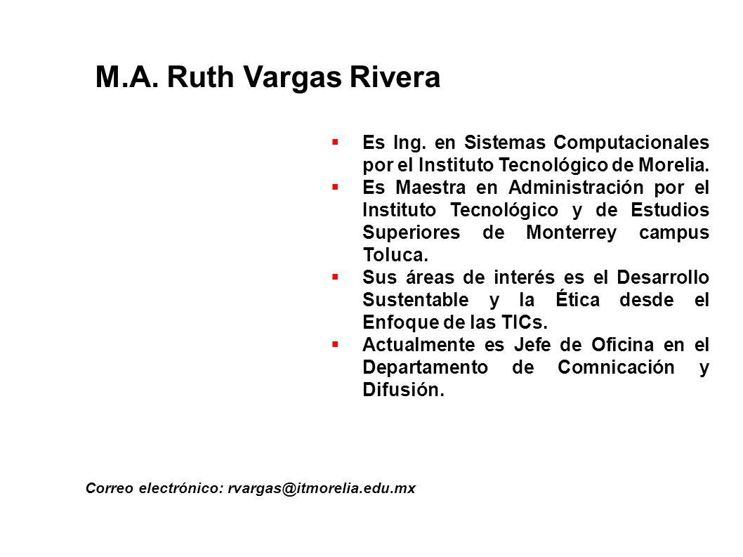 M.A. Ruth Vargas Rivera Correo electrónico: rvargas@itmorelia.edu.mx Es Ing. en Sistemas Computacionales por el Instituto Tecnológico de Morelia. Es M