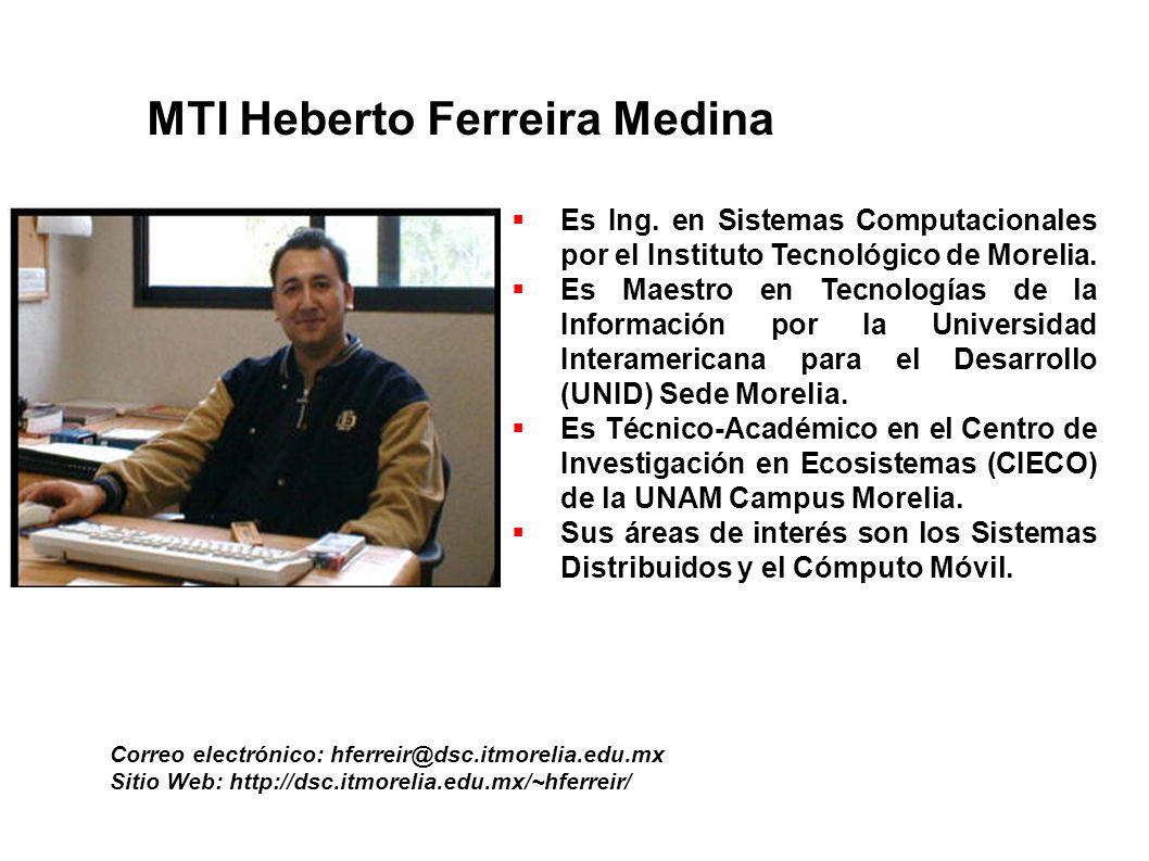 MTI Heberto Ferreira Medina Correo electrónico: hferreir@dsc.itmorelia.edu.mx Sitio Web: http://dsc.itmorelia.edu.mx/~hferreir/ Es Ing. en Sistemas Co