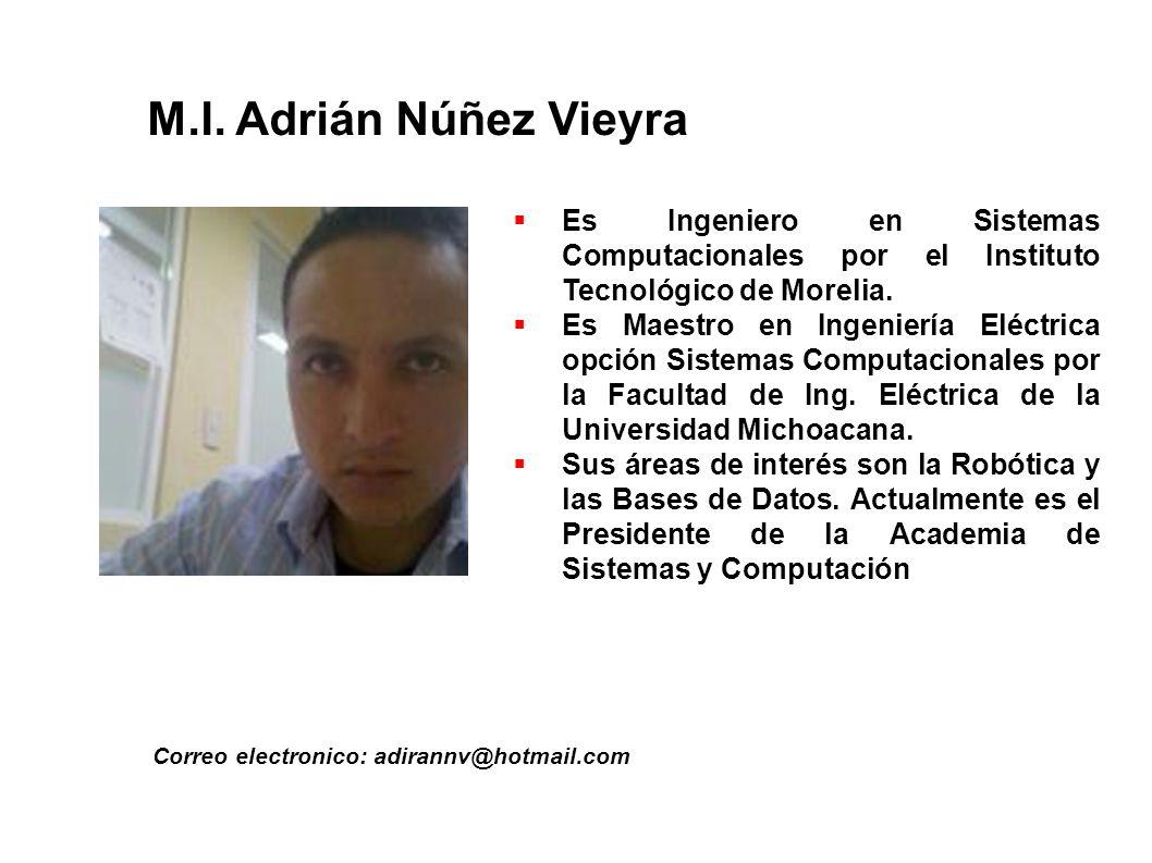 M.I. Adrián Núñez Vieyra Correo electronico: adirannv@hotmail.com Es Ingeniero en Sistemas Computacionales por el Instituto Tecnológico de Morelia. Es