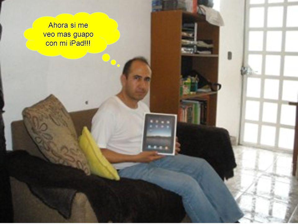 Ahora si me veo mas guapo con mi iPad!!!