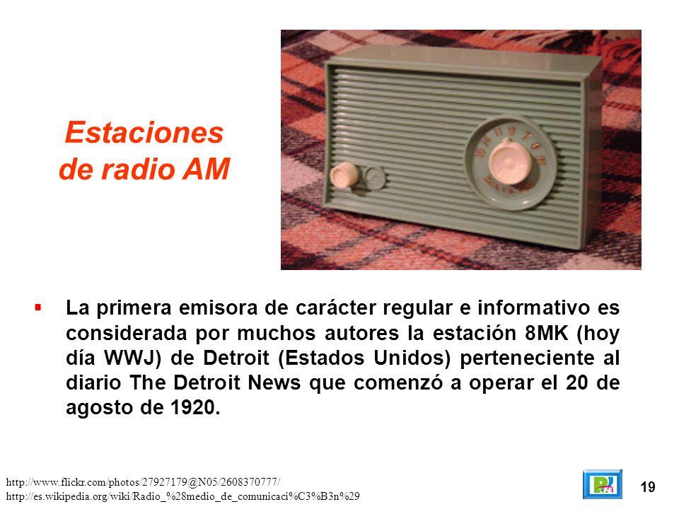 19 Estaciones de radio AM La primera emisora de carácter regular e informativo es considerada por muchos autores la estación 8MK (hoy día WWJ) de Detroit (Estados Unidos) perteneciente al diario The Detroit News que comenzó a operar el 20 de agosto de 1920.
