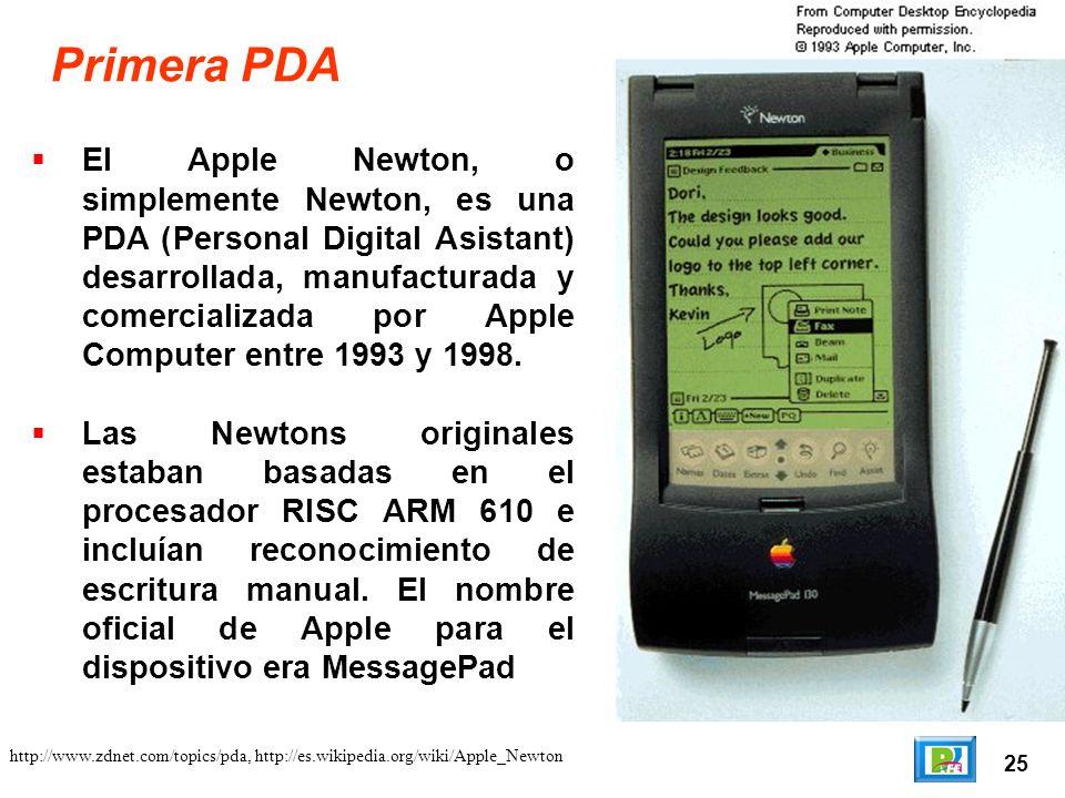 25 Primera PDA El Apple Newton, o simplemente Newton, es una PDA (Personal Digital Asistant) desarrollada, manufacturada y comercializada por Apple Computer entre 1993 y 1998.